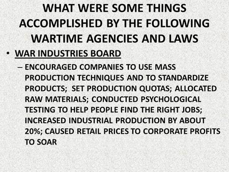 WHAT WERE SOME THINGS ACCOMPLISHED BY THE FOLLOWING WARTIME AGENCIES AND LAWS WAR INDUSTRIES BOARD ENCOURAGED COMPANIES TO USE MASS PRODUCTION TECHNIQUES.