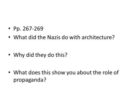 Pp. 267-269 What did the Nazis do with architecture? Why did they do this? What does this show you about the role of propaganda?