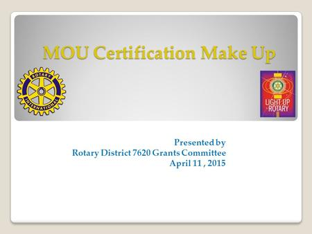 MOU Certification Make Up Presented by Rotary District 7620 Grants Committee April 11, 2015.
