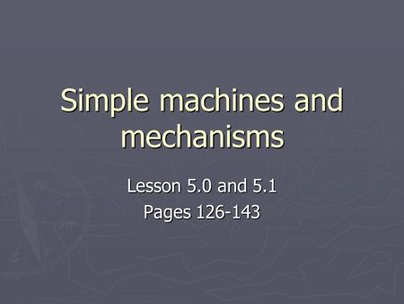 Simple machines and mechanisms Lesson 5.0 and 5.1 Pages 126-143.
