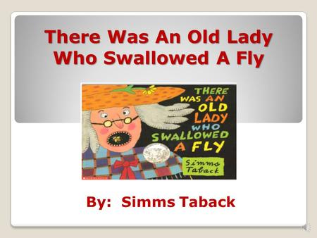 By: Simms Taback There Was An Old Lady Who Swallowed A Fly.