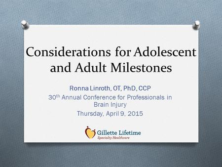 Considerations for Adolescent and Adult Milestones Ronna Linroth, OT, PhD, CCP 30 th Annual Conference for Professionals in Brain Injury Thursday, April.