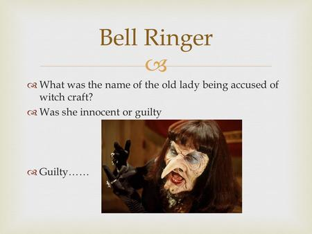   What was the name of the old lady being accused of witch craft?  Was she innocent or guilty  Guilty…… Bell Ringer.