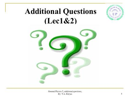 General Physics 1, additional questions, By/ T.A. Eleyan 1 Additional Questions (Lec1&2)