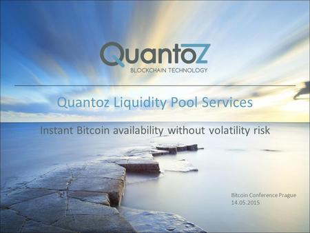 Quantoz Liquidity Pool Services Instant Bitcoin availability without volatility risk Bitcoin Conference Prague 14.05.2015.