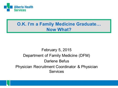 O.K. I'm a Family Medicine Graduate… Now What? February 5, 2015 Department of Family Medicine (DFM) Darlene Befus Physician Recruitment Coordinator & Physician.