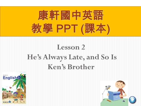 Lesson 2 He's Always Late, and So Is Ken's Brother 康軒國中英語 教學 PPT ( 課本 )