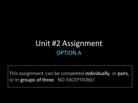 Unit #2 Assignment OPTION A This assignment can be completed individually, in pairs, or in groups of three. NO EXCEPTIONS!