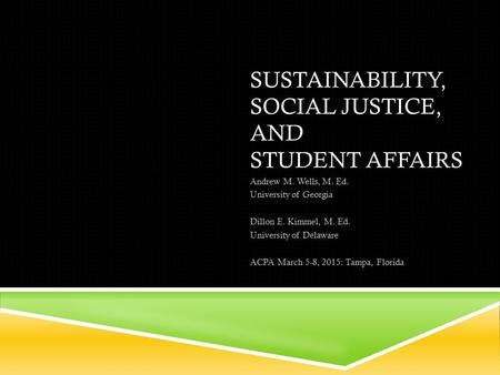 SUSTAINABILITY, SOCIAL JUSTICE, AND STUDENT AFFAIRS Andrew M. Wells, M. Ed. University of Georgia Dillon E. Kimmel, M. Ed. University of Delaware ACPA.