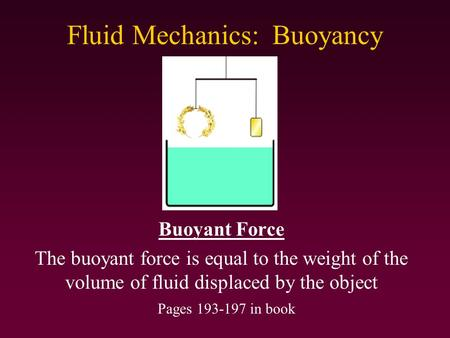 Fluid Mechanics: Buoyancy Buoyant Force The buoyant force is equal to the weight of the volume of fluid displaced by the object Pages 193-197 in book.
