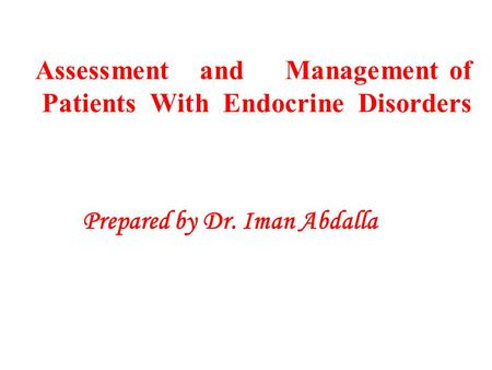 Assessment and Management of Patients With Endocrine Disorders Prepared by Dr. Iman Abdalla.