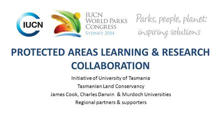 PROTECTED AREAS LEARNING & RESEARCH COLLABORATION Initiative of University of Tasmania Tasmanian Land Conservancy James Cook, Charles Darwin & Murdoch.