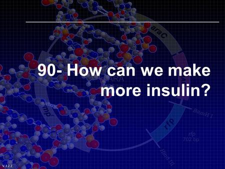 90- How can we make more insulin? V.1.2.2 How can we make more insulin? By Transforming Bacteria V.1.2.2.