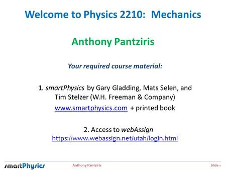 Anthony Pantziris Slide 1 Welcome to Physics 2210: Mechanics Anthony Pantziris Your required course material: 1. smartPhysics by Gary Gladding, Mats Selen,