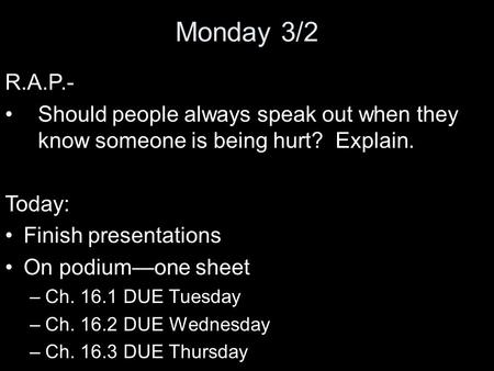 Monday 3/2 R.A.P.- Should people always speak out when they know someone is being hurt? Explain. Today: Finish presentations On podium—one sheet –Ch. 16.1.