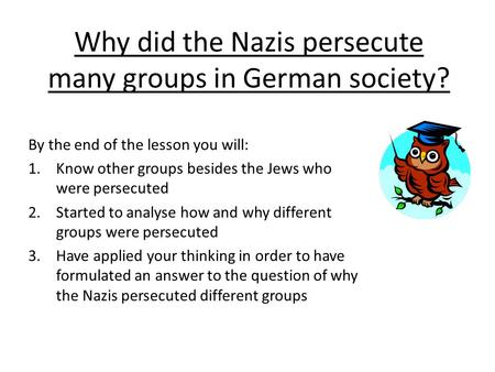 Why did the Nazis persecute many groups in German society? By the end of the lesson you will: 1.Know other groups besides the Jews who were persecuted.