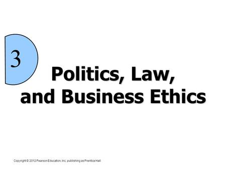 Politics, Law, and Business Ethics 3 Copyright © 2012 Pearson Education, Inc. publishing as Prentice Hall.