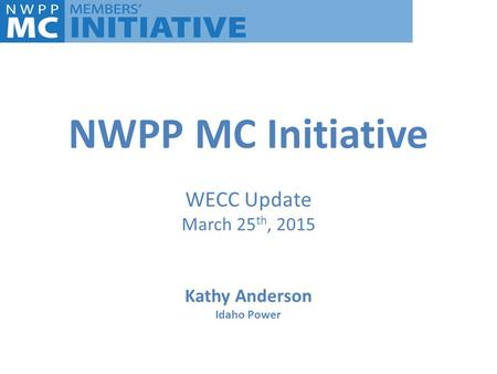 NWPP MC Initiative WECC Update March 25th, 2015 Kathy Anderson