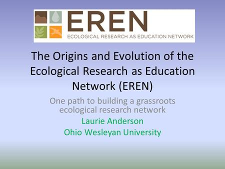 The Origins and Evolution of the Ecological Research as Education Network (EREN) One path to building a grassroots ecological research network Laurie Anderson.
