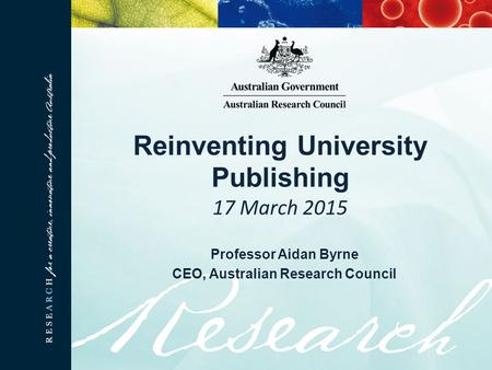 Reinventing University Publishing 17 March 2015 Professor Aidan Byrne CEO, Australian Research Council.