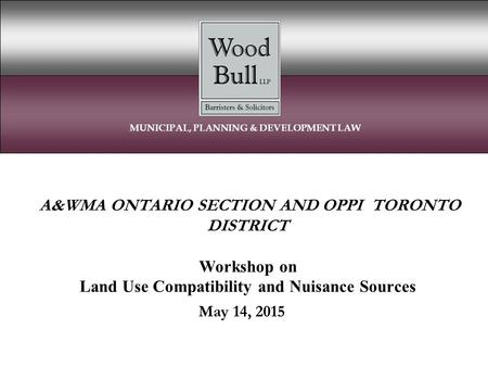 A&WMA ONTARIO SECTION AND OPPI TORONTO DISTRICT Workshop on Land Use Compatibility and Nuisance Sources May 14, 2015 MUNICIPAL, PLANNING & DEVELOPMENT.