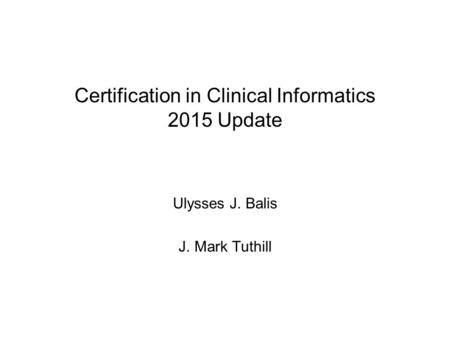 Certification in Clinical Informatics 2015 Update Ulysses J. Balis J. Mark Tuthill.