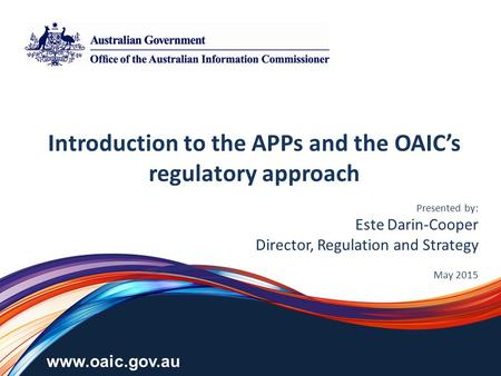 Www.oaic.gov.au Introduction to the APPs and the OAIC's regulatory approach Presented by: Este Darin-Cooper Director, Regulation and Strategy May 2015.