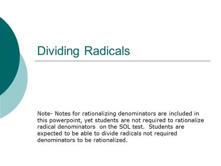 Dividing Radicals Note- Notes for rationalizing denominators are included in this powerpoint, yet students are not required to rationalize radical denominators.