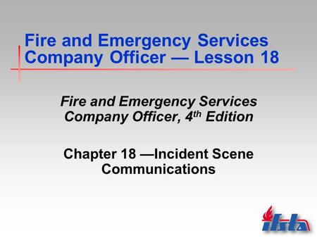 Fire and Emergency Services Company Officer — Lesson 18 Fire and Emergency Services Company Officer, 4 th Edition Chapter 18 —Incident Scene Communications.