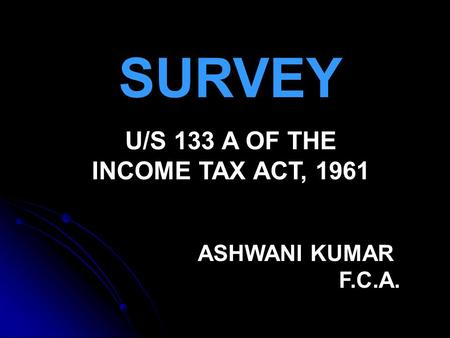 SURVEY U/S 133 A OF THE INCOME TAX ACT, 1961 ASHWANI KUMAR F.C.A.