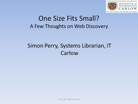 One Size Fits Small? A Few Thoughts on Web Discovery Simon Perry, Systems Librarian, IT Carlow