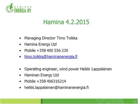 Hamina 4.2.2015 Managing Director Timo Toikka Hamina Energy Ltd Mobile +358 400 556 230 Operating engineer, wind power Heikki.