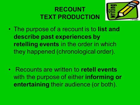 RECOUNT TEXT PRODUCTION The purpose of a recount is to list and describe past experiences by retelling events in the order in which they happened (chronological.