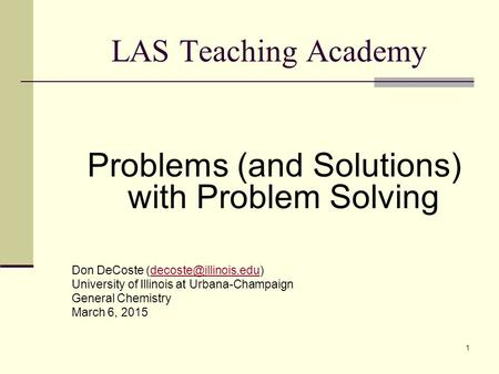 1 LAS Teaching Academy Problems (and Solutions) with Problem Solving Don DeCoste University of Illinois at Urbana-Champaign.