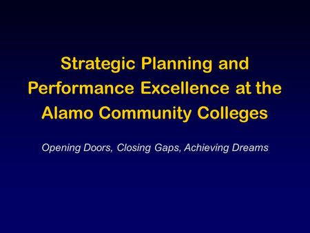 Strategic Planning and Performance Excellence at the Alamo Community Colleges Opening Doors, Closing Gaps, Achieving Dreams.