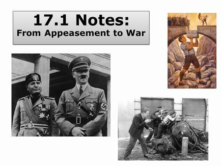 17.1 Notes: From Appeasement to War. Analyze the threat to world peace posed by dictators in the 1930s and how the Western democracies responded. Describe.