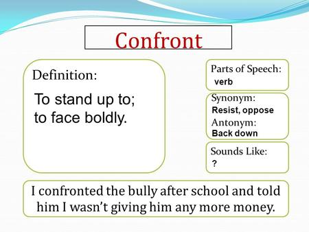 Confront I confronted the bully after school and told him I wasn't giving him any more money. Sounds Like: Synonym: Antonym: Parts of Speech: Definition: