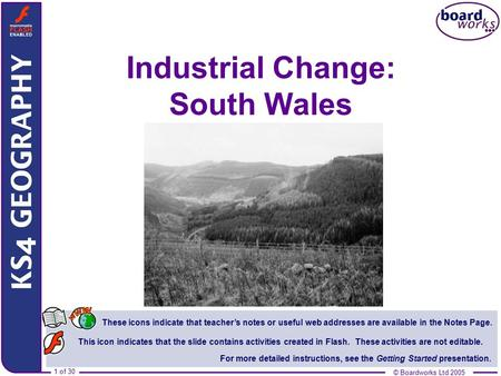 © Boardworks Ltd 2005 1 of 30 Industrial Change: South Wales These icons indicate that teacher's notes or useful web addresses are available in the Notes.