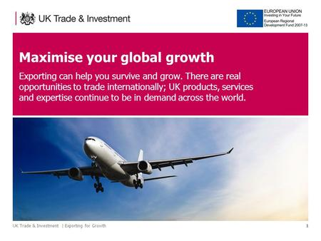 UK Trade & Investment | Exporting for Growth1 Maximise your global growth Exporting can help you survive and grow. There are real opportunities to trade.