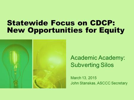 Statewide Focus on CDCP: New Opportunities for Equity Academic Academy: Subverting Silos March 13, 2015 John Stanskas, ASCCC Secretary.