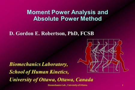 Moment Power Analysis and Absolute Power Method D. Gordon E. Robertson, PhD, FCSB Biomechanics Laboratory, School of Human Kinetics, University of Ottawa,