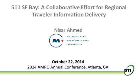 511 SF Bay: A Collaborative Effort for Regional Traveler Information Delivery Nisar Ahmed October 22, 2014 2014 AMPO Annual Conference, Atlanta, GA.