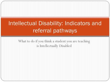What to do if you think a student you are teaching is Intellectually Disabled Intellectual Disability: Indicators and referral pathways.