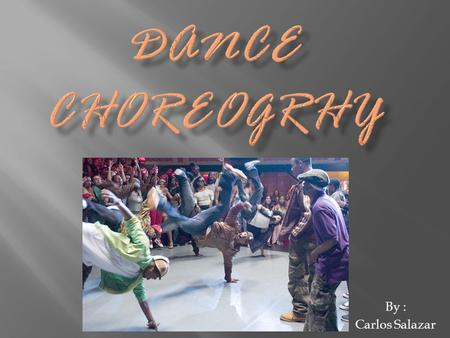 By : Carlos Salazar.  choreographers, create original dances and develop new interpretations of existing dances. Choreographers instruct anywhere from.