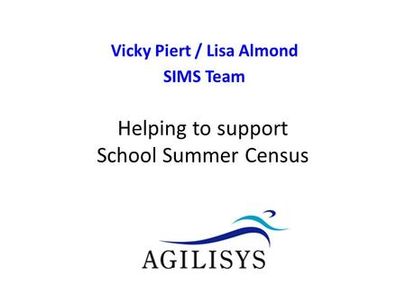 Vicky Piert / Lisa Almond SIMS Team v0.9 Helping to support School Census Autumn Helping to support School Summer Census.