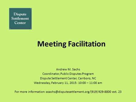 Meeting Facilitation Andrew M. Sachs Coordinator, Public Disputes Program Dispute Settlement Center, Carrboro, NC Wednesday, February 11, 2015: 10:00 –