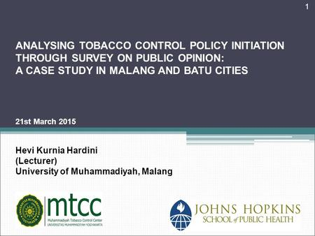 1 ANALYSING TOBACCO CONTROL POLICY INITIATION THROUGH SURVEY ON PUBLIC OPINION: A CASE STUDY IN MALANG AND BATU CITIES 21st March 2015 Hevi Kurnia Hardini.