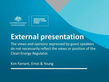 External presentation The views and opinions expressed by guest speakers do not necessarily reflect the views or position of the Clean Energy Regulator.