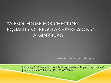 """A PROCEDURE FOR CHECKING EQUALITY OF REGULAR EXPRESSIONS"" - A. GINZBURG Presented by Kenneth Burgess Ginzburg, A. A Procedure for Checking Equality of."