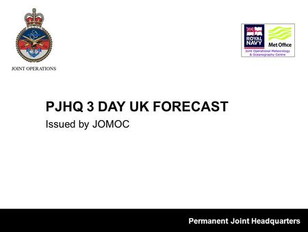 Permanent Joint Headquarters Issued by JOMOC PJHQ 3 DAY UK FORECAST.